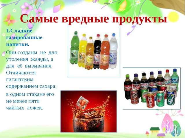 Самые вредные продукты 1.Сладкие газированные напитки. Они созданы не для уто...