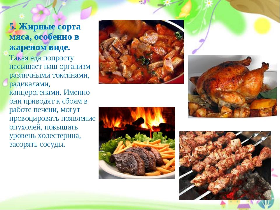 5.Жирные сорта мяса, особенно в жареном виде. Такая еда попросту насыщает на...