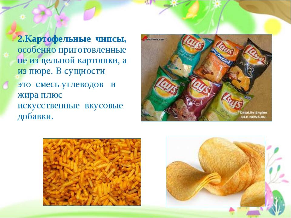 2.Картофельные чипсы, особенно приготовленные не из цельной картошки, а из пю...
