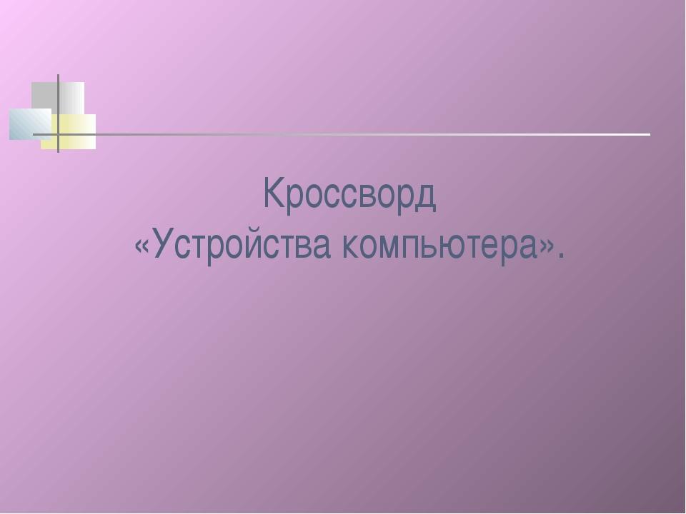 Кроссворд «Устройства компьютера».
