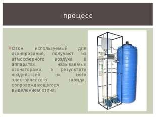 Озон, используемый для озонирования, получают из атмосферного воздуха в аппар