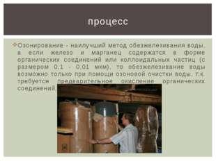 Озонирование - наилучший метод обезжелезивания воды, а если железо и марганец