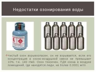 Чистый озон взрывоопасен, он не взрывается, если его концентрация в озоно-воз