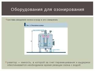 система введения озона в воду и его смешения; реактор — емкость, в которой за