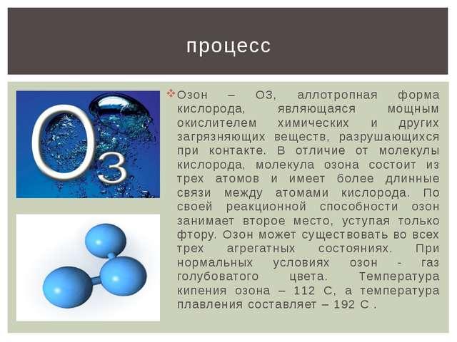 Озон – О3, аллотропная форма кислорода, являющаяся мощным окислителем химичес...