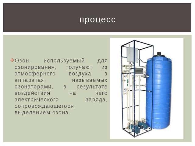 Озон, используемый для озонирования, получают из атмосферного воздуха в аппар...