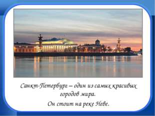 Санкт-Петербург – один из самых красивых городов мира. Он стоит на реке Неве.