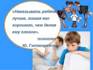 «Наказывать ребёнка лучше, лишая его хорошего, чем делая ему плохое». психол