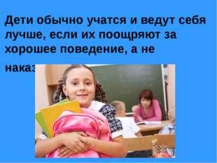 Дети обычно учатся и ведут себя лучше, если их поощряют за хорошее поведение,