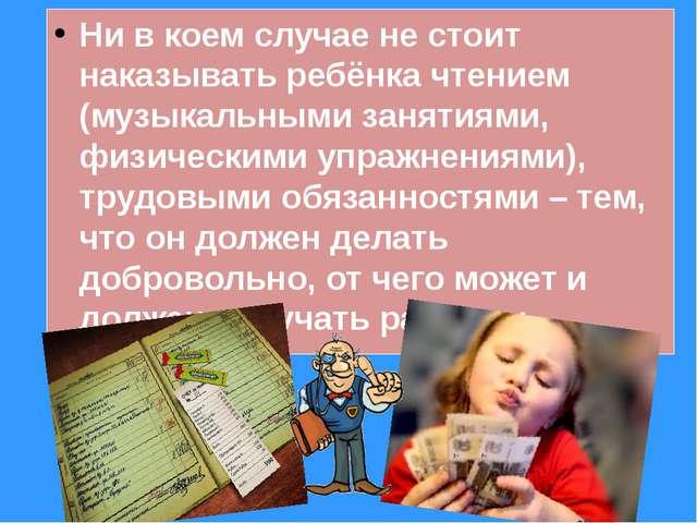 Ни в коем случае не стоит наказывать ребёнка чтением (музыкальными занятиями,...