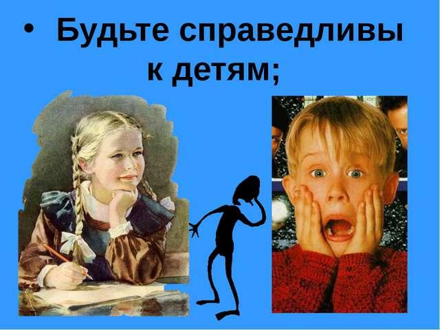 Будьте справедливы к детям;