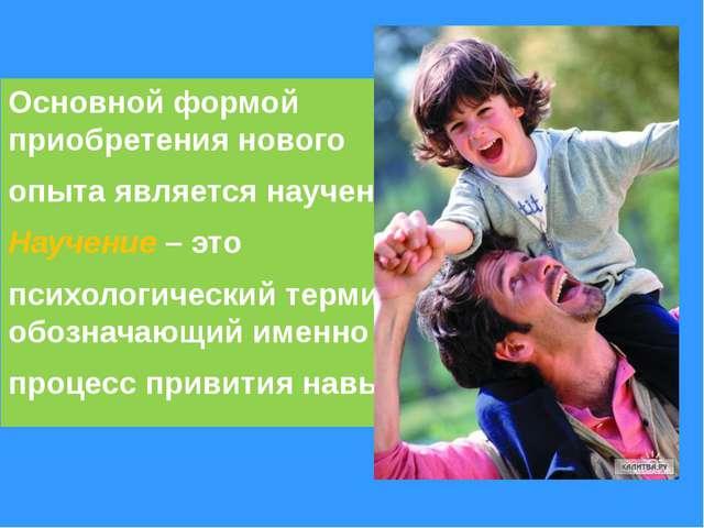 Основной формой приобретения нового опыта является научение. Научение – это п...