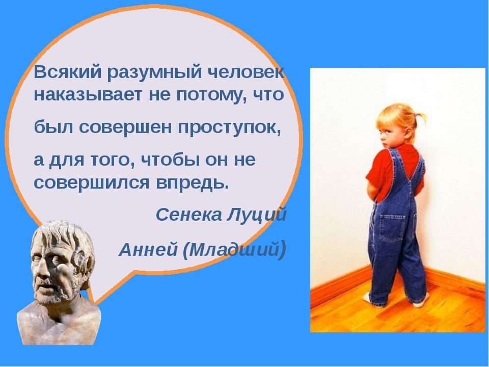 Всякий разумный человек наказывает не потому, что был совершен проступок, а...