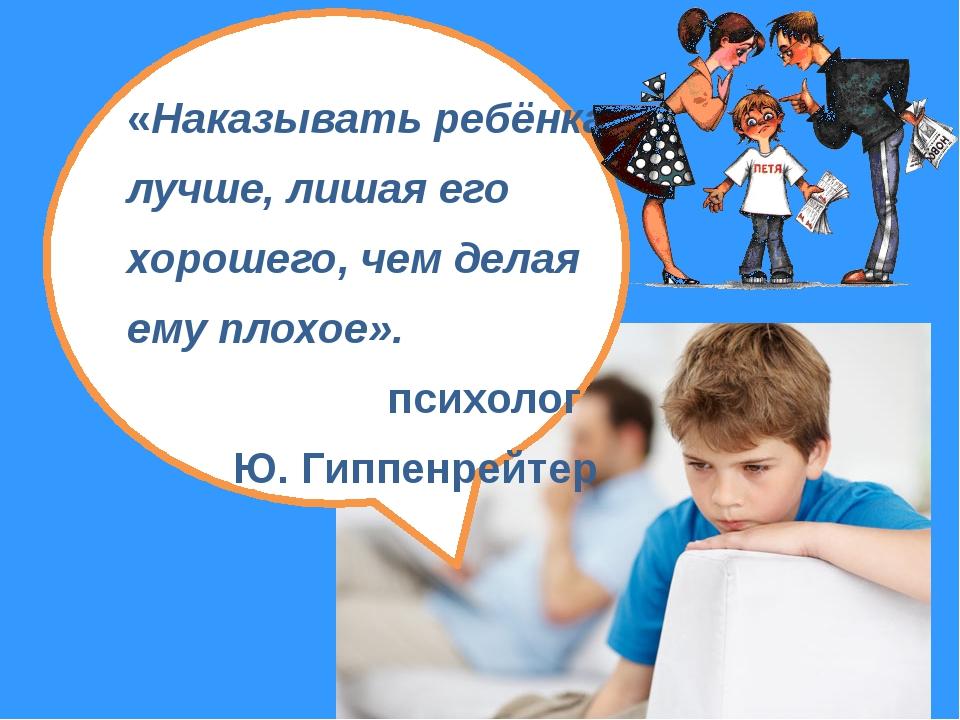 «Наказывать ребёнка лучше, лишая его хорошего, чем делая ему плохое». психол...