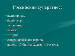 Российский суперэтнос: великороссы; белоруссы; украинцы; казаки; татары; севе