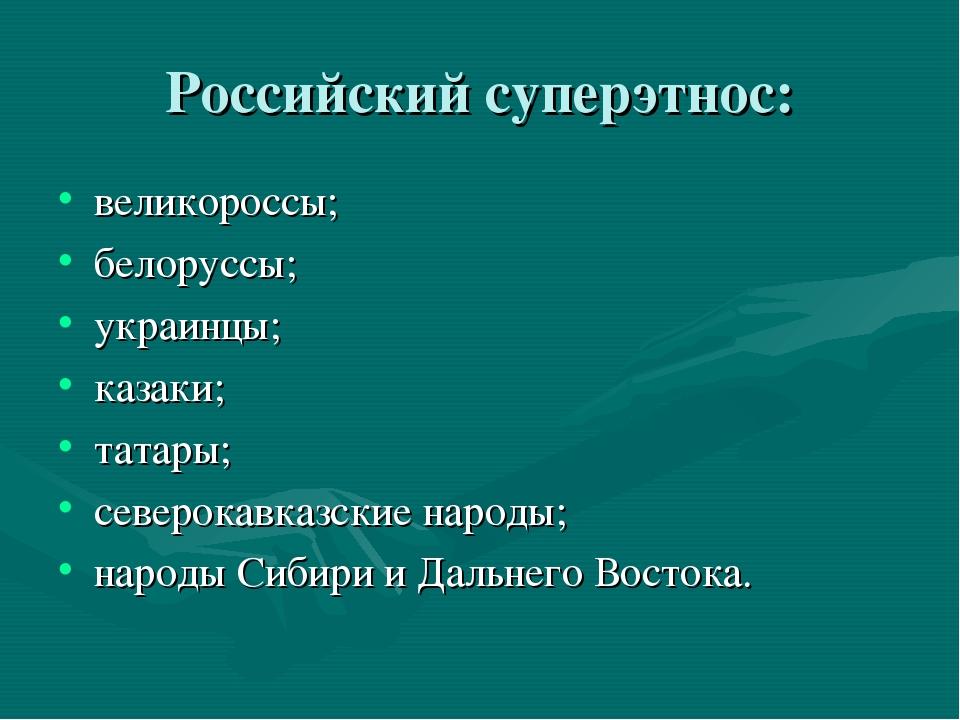 Российский суперэтнос: великороссы; белоруссы; украинцы; казаки; татары; севе...