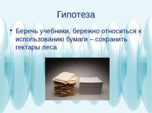 Гипотеза Беречь учебники, бережно относиться к использованию бумаги – сохрани