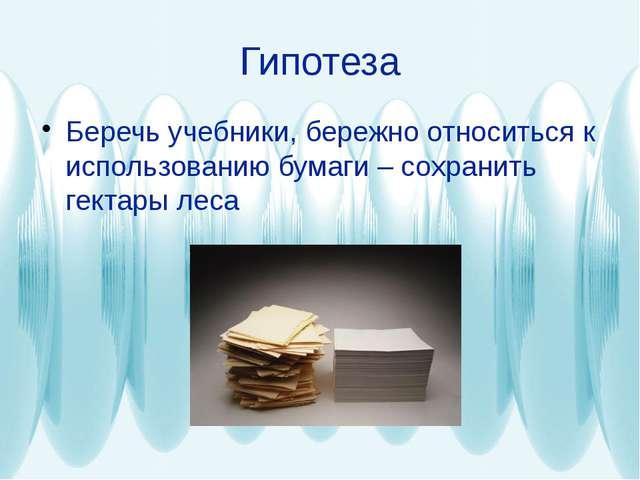 Гипотеза Беречь учебники, бережно относиться к использованию бумаги – сохрани...