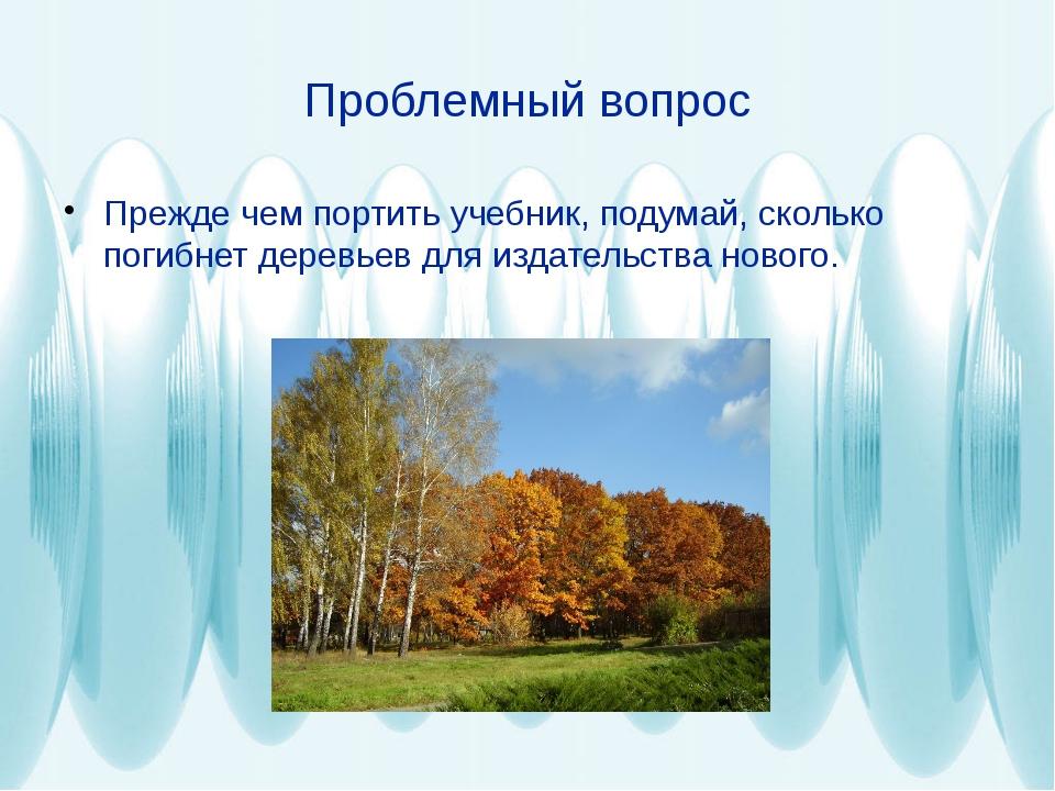 Проблемный вопрос Прежде чем портить учебник, подумай, сколько погибнет дерев...
