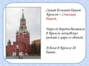 Самая большая башня Кремля – Спасская башня.  Через её ворота въезжали в К