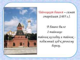 Тайницкая башня – самая старейшая (1485 г.). В башне было 2 тайника: тайни