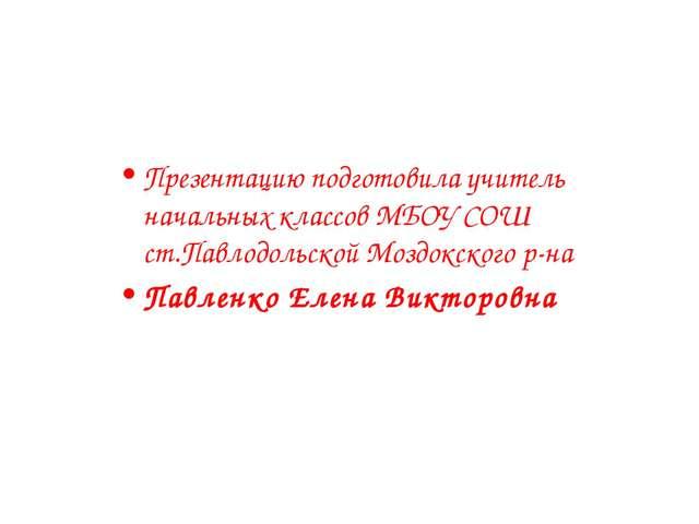 Презентацию подготовила учитель начальных классов МБОУ СОШ ст.Павлодольской М...