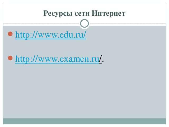 Ресурсы сети Интернет http://www.edu.ru/ http://www.examen.ru/.