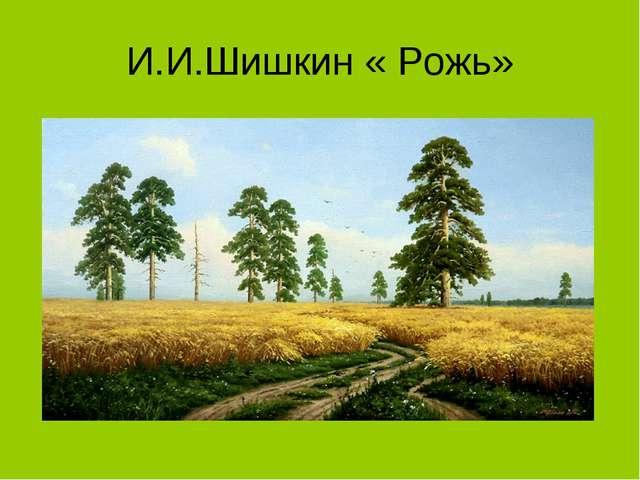 И.И.Шишкин « Рожь»
