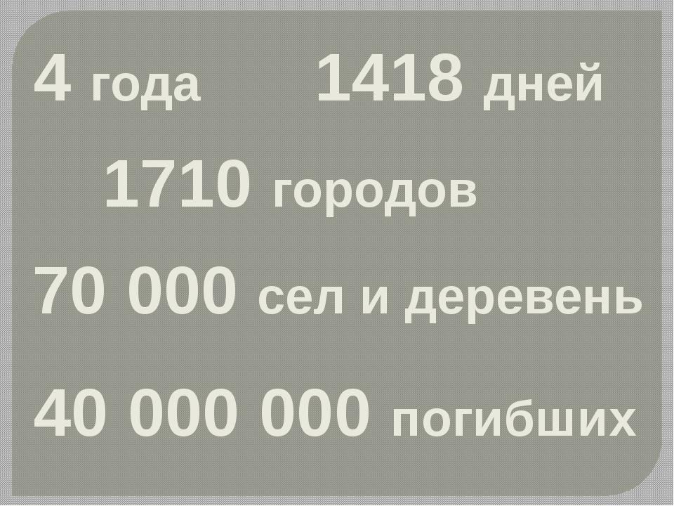 1710 городов 70 000 сел и деревень 40 000 000 погибших 4 года 1418 дней