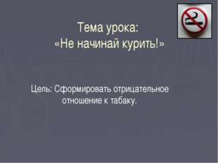 Тема урока: «Не начинай курить!» Цель: Сформировать отрицательное отношение