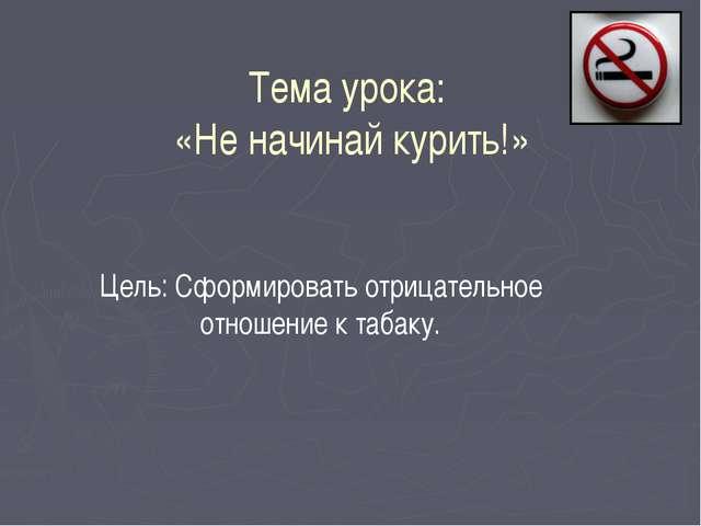 Тема урока: «Не начинай курить!» Цель: Сформировать отрицательное отношение...