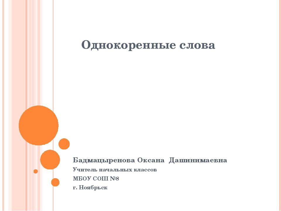 Однокоренные слова Бадмацыренова Оксана Дашинимаевна Учитель начальных классо...