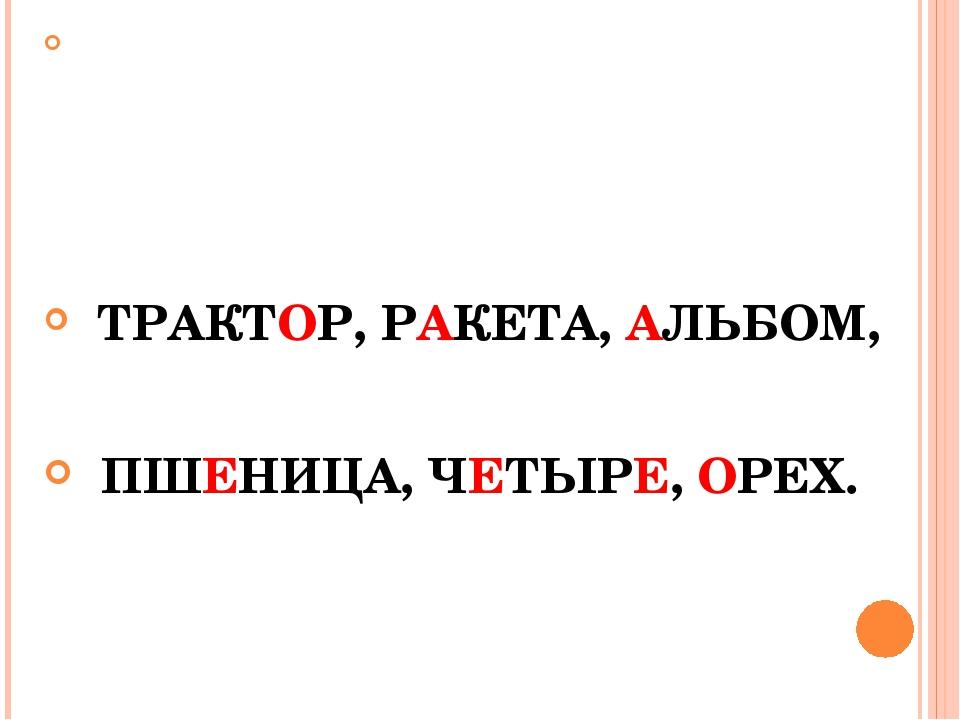 ТРАКТОР, РАКЕТА, АЛЬБОМ, ПШЕНИЦА, ЧЕТЫРЕ, ОРЕХ.