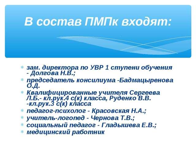 зам. директора по УВР 1 ступени обучения - Долгова Н.В.; председатель консил...