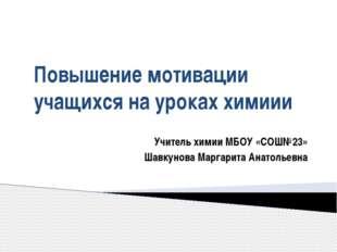 Повышение мотивации учащихся на уроках химиии Учитель химии МБОУ «СОШ№23» Шав