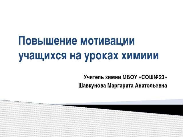 Повышение мотивации учащихся на уроках химиии Учитель химии МБОУ «СОШ№23» Шав...