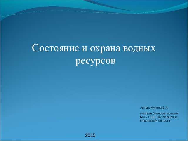 Состояние и охрана водных ресурсов Автор: Мухина Е.А., учитель биологии и хим...