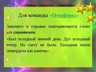 12) Конкурс «Синонимы» «Антонимы» Для команды «Омофоны» Замените в отрывке по