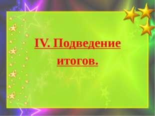 IV. Подведение итогов.
