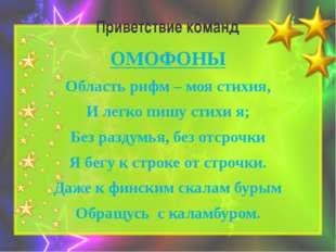 Приветствие команд ОМОФОНЫ Область рифм – моя стихия, И легко пишу стихи я; Б