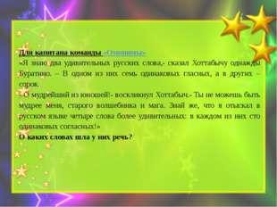 Для капитана команды «Омонимы» «Я знаю два удивительных русских слова,- сказа