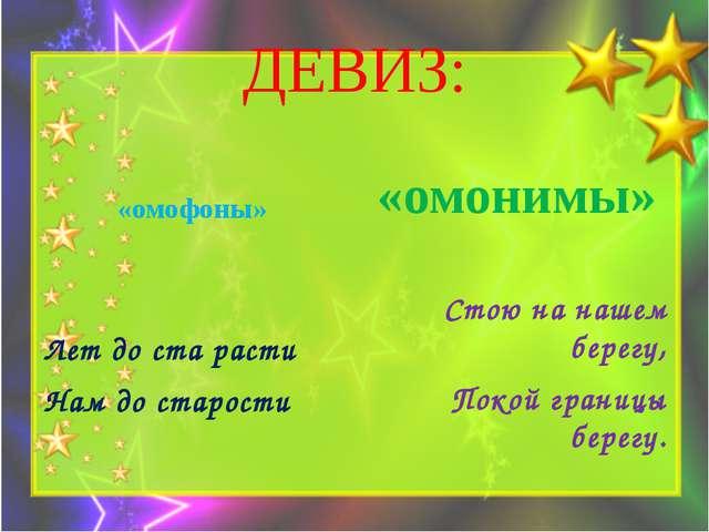 ДЕВИЗ: «омофоны» Лет до ста расти Нам до старости «омонимы» Стою на нашем бер...