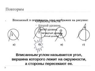 Повторим Вписанным углом называется угол, вершина которого лежит на окружност