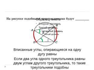 Вписанные углы, опирающиеся на одну дугу равны Если два угла одного треуголь