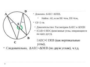 Доказать: ∆AEC~∆DEB, Найти: АЕ, если ВЕ=4см, DE=6cм, СЕ=2 см. C A D B E Дока