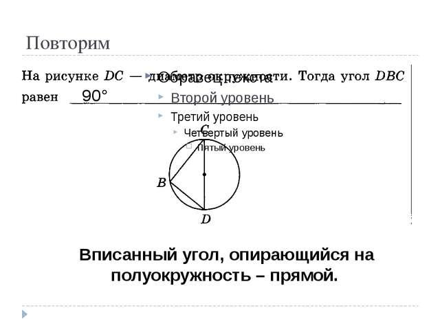Повторим 90° Вписанный угол, опирающийся на полуокружность – прямой.