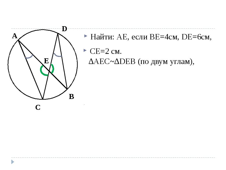 Найти: АЕ, если ВЕ=4см, DE=6cм, СЕ=2 см. ∆AEC~∆DEB (по двум углам), C A D B E
