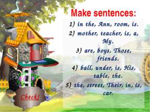 Make sentences: in the, Ann, room, is. mother, teacher, is, a, My. are, boys,