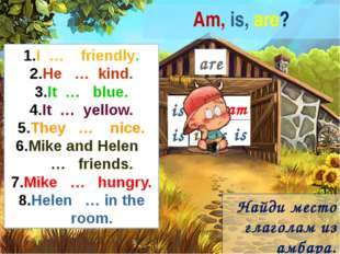 Am, is, are? I … friendly. He … kind. It … blue. It … yellow. They … nice. Mi