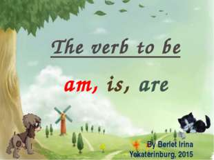 The verb to be am, is, are By Berlet Irina Yekaterinburg, 2015